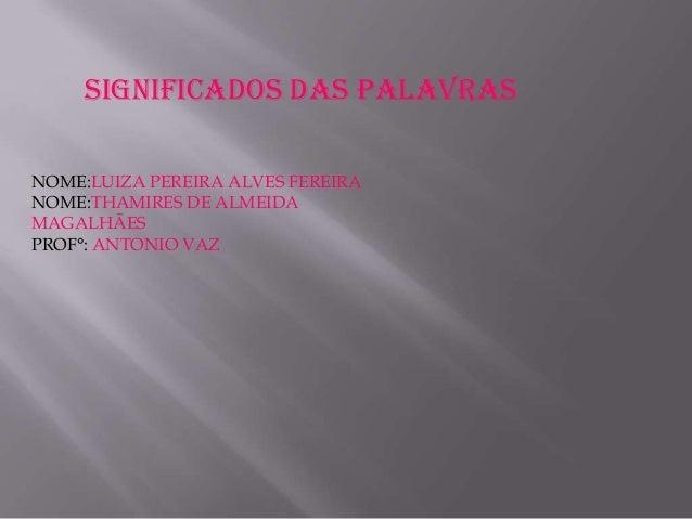 SIGNIFICADOS DAS PALAVRAS NOME:LUIZA PEREIRA ALVES FEREIRA NOME:THAMIRES DE ALMEIDA MAGALHÃES PROF°: ANTONIO VAZ