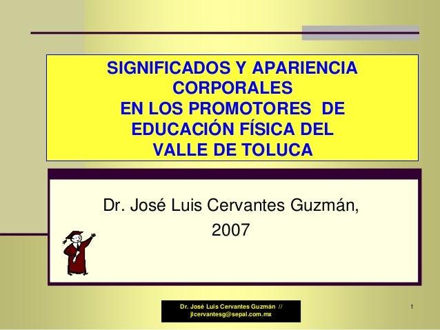 Dr. José Luis Cervantes Guzmán // jlcervantesg@sepal.com.mx SIGNIFICADOS Y APARIENCIA CORPORALES EN LOS PROMOTORES DE EDUC...