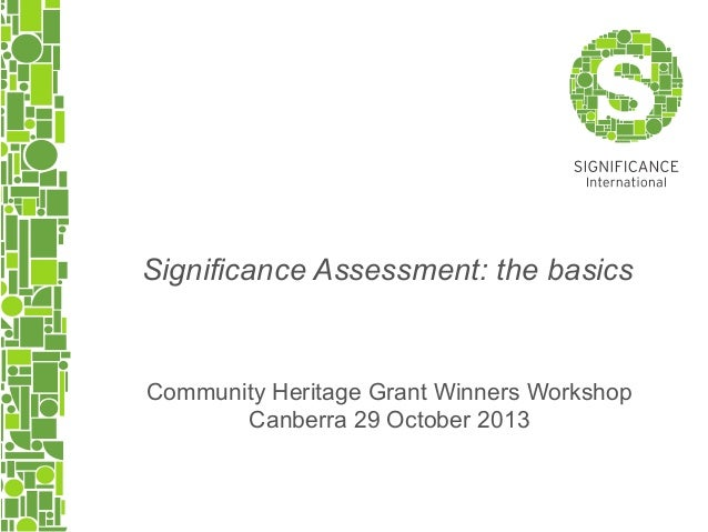 Significance Assessment: the basics  Community Heritage Grant Winners Workshop Canberra 29 October 2013