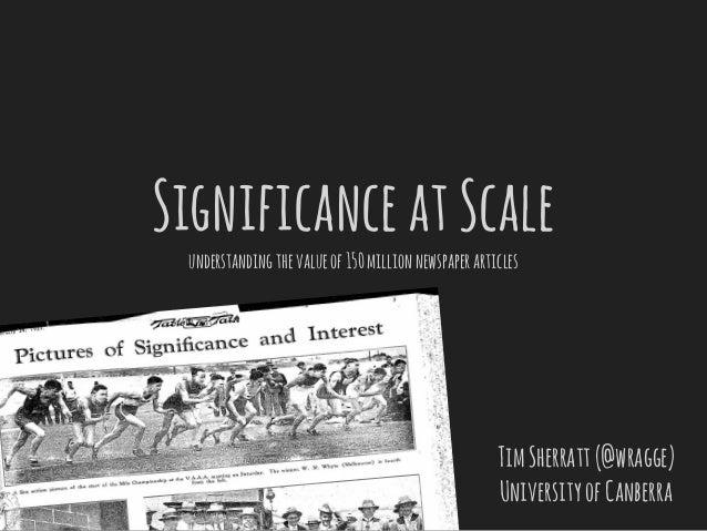 SignificanceatScale understandingthevalueof150millionnewspaperarticles TimSherratt(@wragge) UniversityofCanberra