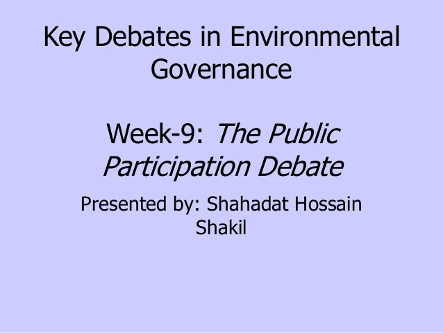 Key Debates in Environmental Governance Week-9: The Public  Participation Debate Presented by: Shahadat Hossain Shakil