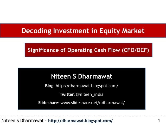1Niteen S Dharmawat - http://dharmawat.blogspot.com/ Decoding Investment in Equity Market Significance of Operating Cash F...