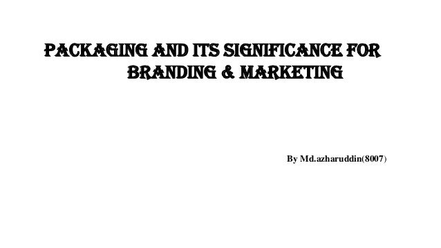 Packaging and its significance for branding & marketing By Md.azharuddin(8007)