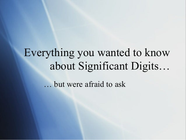 Everything you wanted to know about Significant Digits… … but were afraid to ask