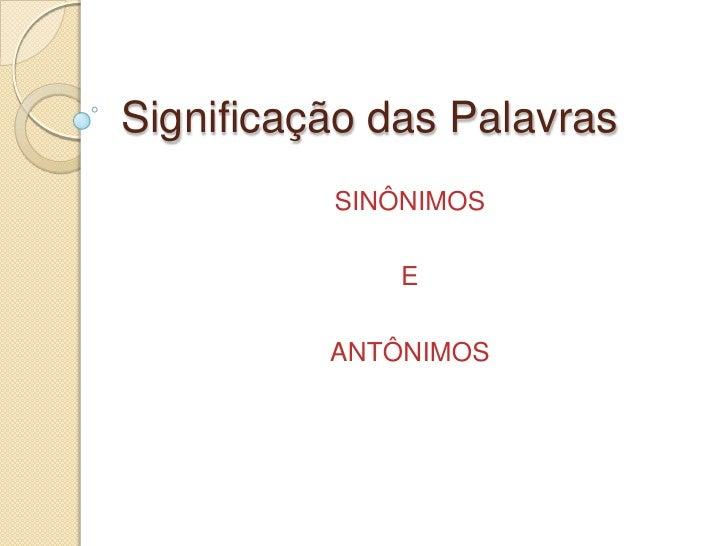 Significação das Palavras          SINÔNIMOS              E          ANTÔNIMOS