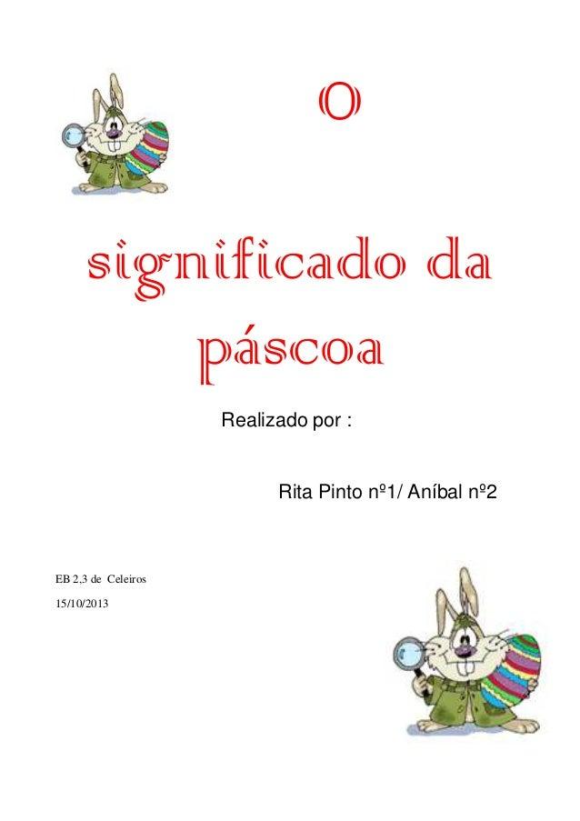 O significado da páscoa Realizado por :  Rita Pinto nº1/ Aníbal nº2  EB 2,3 de Celeiros 15/10/2013