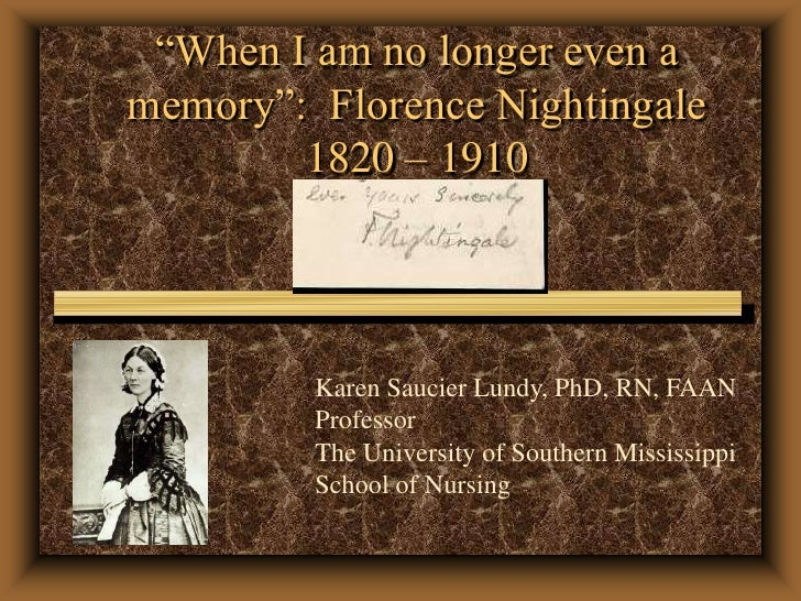"""When I am no longer even a memory"":  Florence Nightingale1820 – 1910<br />Karen Saucier Lundy, PhD, RN, FAAN<br />Profess..."
