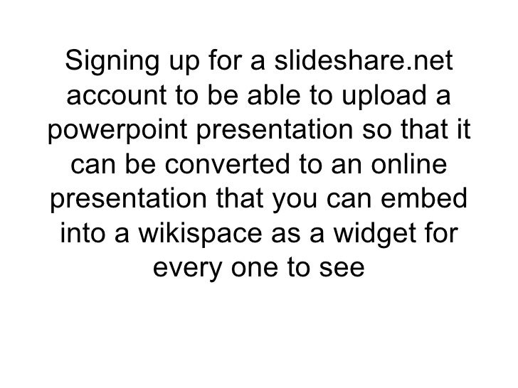 Signing up for a slideshare.net account to be able to upload a powerpoint presentation so that it can be converted to an o...