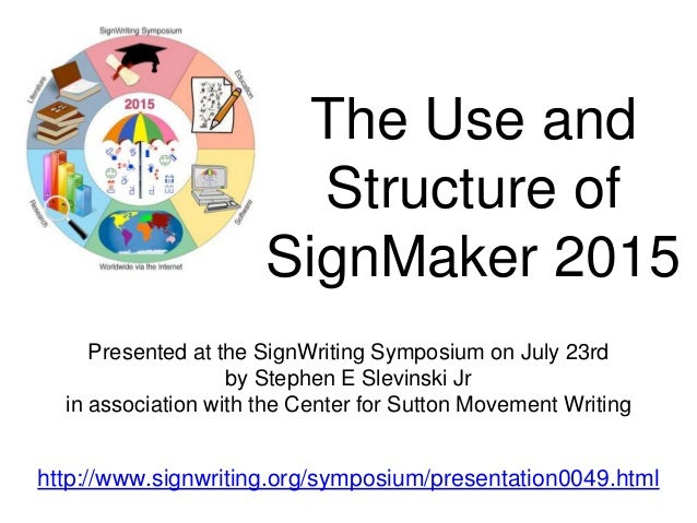 The Use and Structure of SignMaker 2015 Presented at the SignWriting Symposium on July 23rd by Stephen E Slevinski Jr in a...