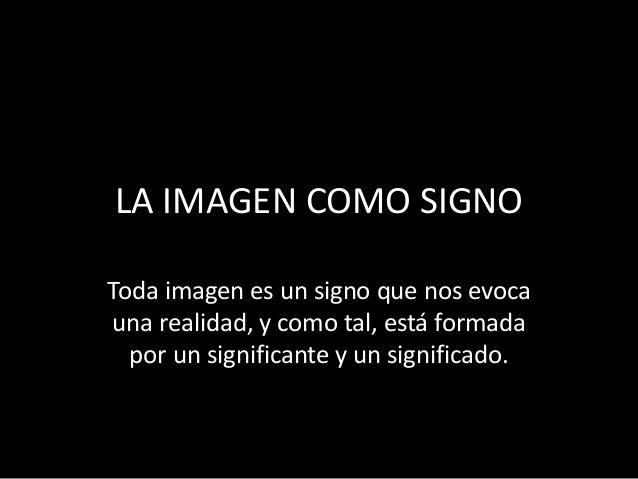 LA IMAGEN COMO SIGNO  Toda imagen es un signo que nos evoca  una realidad, y como tal, está formada  por un significante y...