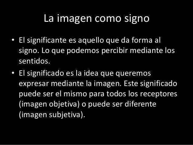 La imagen como signo  • El significante es aquello que da forma al  signo. Lo que podemos percibir mediante los  sentidos....