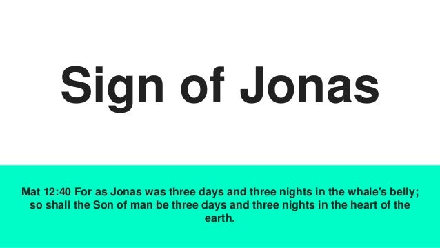 Sign of Jonas Mat 12:40 For as Jonas was three days and three nights in the whale's belly; so shall the Son of man be thre...