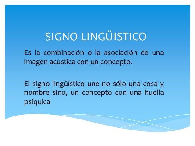 SIGNO LINGÜISTICO  Es la combinación o la asociación de una  imagen acústica con un concepto.  El signo lingüístico une no...