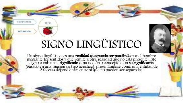 SIGNO LINGÜISTICO Un signo lingüístico, es una realidad que puede ser percibida por el hombre mediante los sentidos y que ...