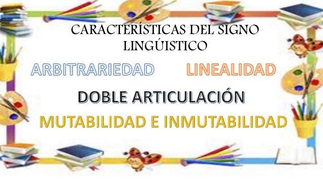 ARBITRARIEDAD: la relación entre significante y significado en el signo lingüístico es arbitraria, inmotivada, fruto del a...