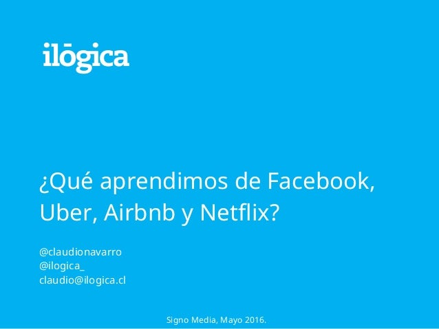 ¿Qué aprendimos de Facebook, Uber, Airbnb y Netflix? ! @claudionavarro @ilogica_ claudio@ilogica.cl Signo Media, Mayo 2016.