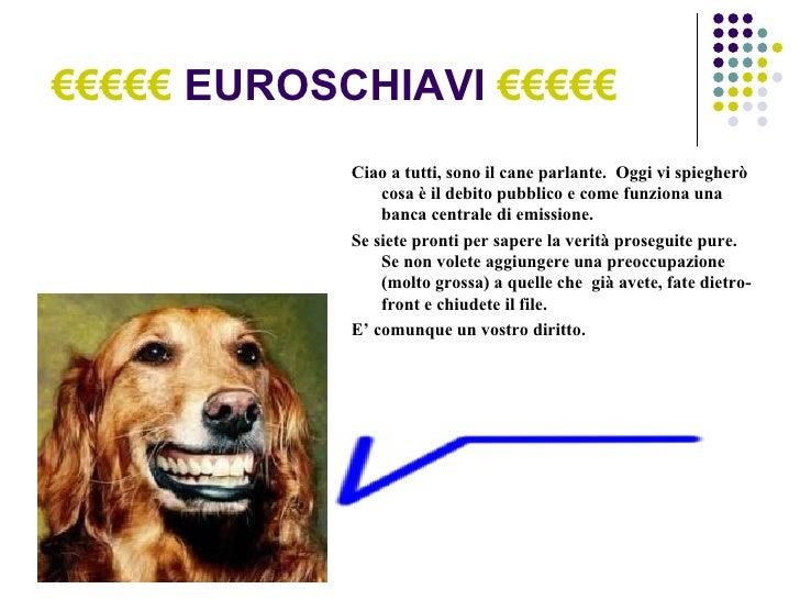 €€€€€   EUROSCHIAVI  €€€€€ Ciao a tutti, sono il cane parlante.  Oggi vi spiegherò cosa è il debito pubblico e come funzio...