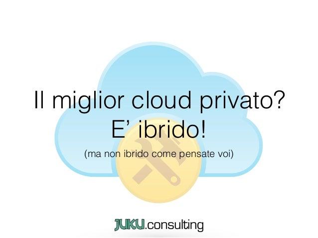 Il miglior cloud privato? E' ibrido! (ma non ibrido come pensate voi)