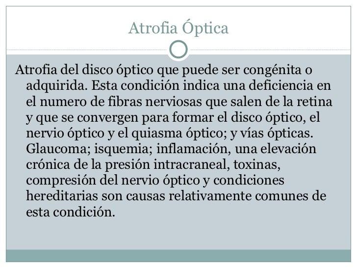Atrofia Óptica <ul><li>Atrofia del disco óptico que puede ser congénita o adquirida. Esta condición indica una deficiencia...