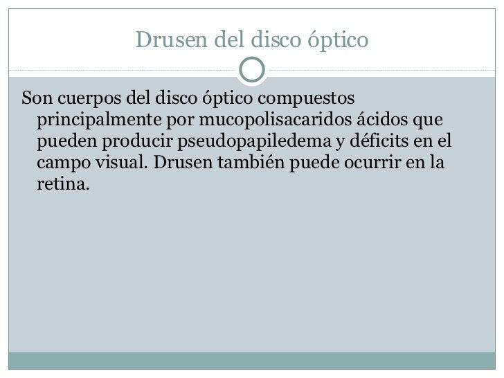 Drusen del disco óptico <ul><li>Son cuerpos del disco óptico compuestos principalmente por mucopolisacaridos ácidos que pu...