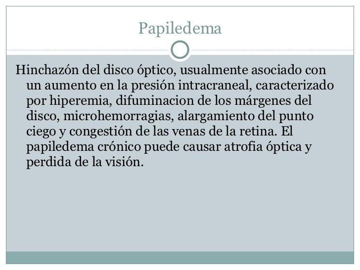 Papiledema <ul><li>Hinchazón del disco óptico, usualmente asociado con un aumento en la presión intracraneal, caracterizad...