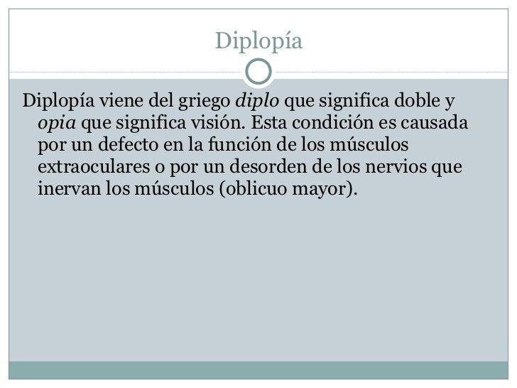 Diplopía <ul><li>Diplopía viene del griego  diplo  que significa doble y  opia  que significa visión. Esta condición es ca...