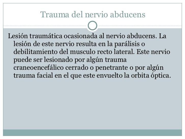 Trauma del nervio abducens <ul><li>Lesión traumática ocasionada al nervio abducens. La lesión de este nervio resulta en la...