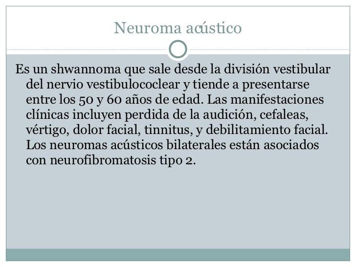 Neuroma acústico <ul><li>Es un shwannoma que sale desde la división vestibular del nervio vestibulococlear y tiende a pres...