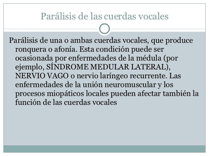 Parálisis de las cuerdas vocales <ul><li>Parálisis de una o ambas cuerdas vocales, que produce ronquera o afonía. Esta con...