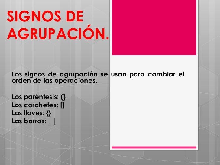 SIGNOS DEAGRUPACIÓN.Los signos de agrupación se usan para cambiar elorden de las operaciones.Los paréntesis: ()Los corchet...