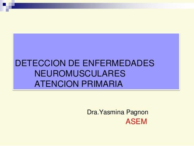 DETECCION DE ENFERMEDADES NEUROMUSCULARES ATENCION PRIMARIA Dra.Yasmina Pagnon  ASEM