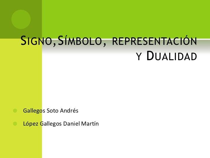 S IGNO ,S ÍMBOLO , REPRESENTACIÓN                           Y D UALIDAD   Gallegos Soto Andrés   López Gallegos Daniel M...