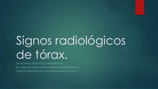 Signos radiológicos de tórax.DR. RICARDO TRIANA LEYVA RESIDENTE IDT. DR. MARLON MIZAEL GARCÍA HERNÁNDEZ RESIDENTE IDT. HOS...