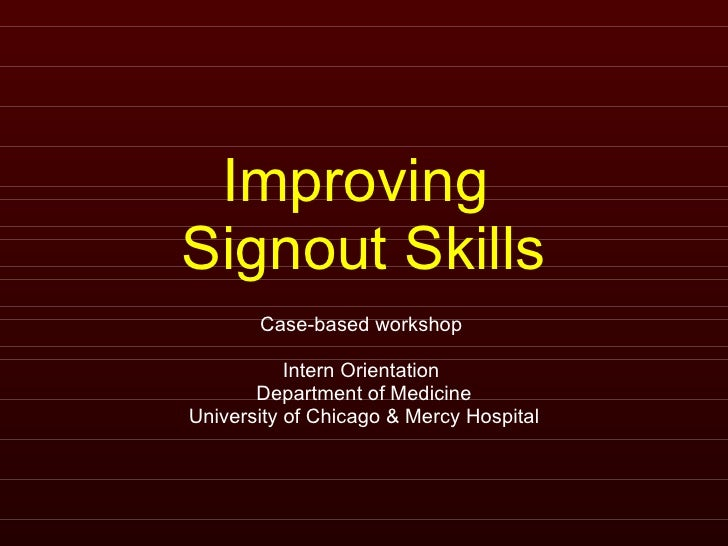 Improving  Signout Skills Case-based workshop  Intern Orientation  Department of Medicine University of Chicago & Mercy Ho...