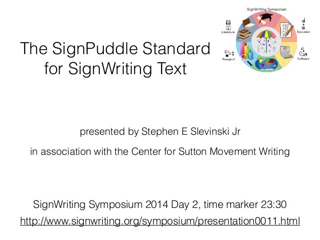 The SignPuddle Standard for SignWriting Text presented by Stephen E Slevinski Jr in association with the Center for Sutton...