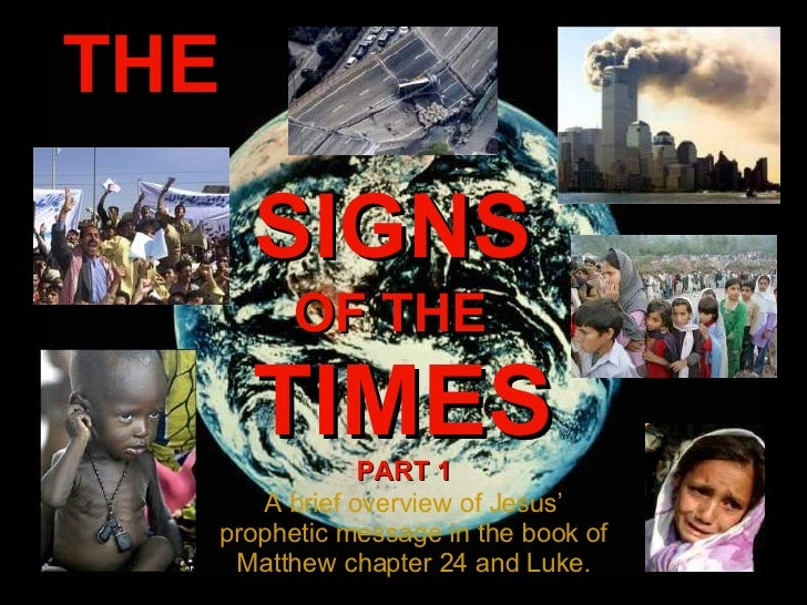 THE SIGNS OF THE TIMES A brief overview of Jesus' prophetic message in the book of Matthew chapter 24 and Luke. PART 1