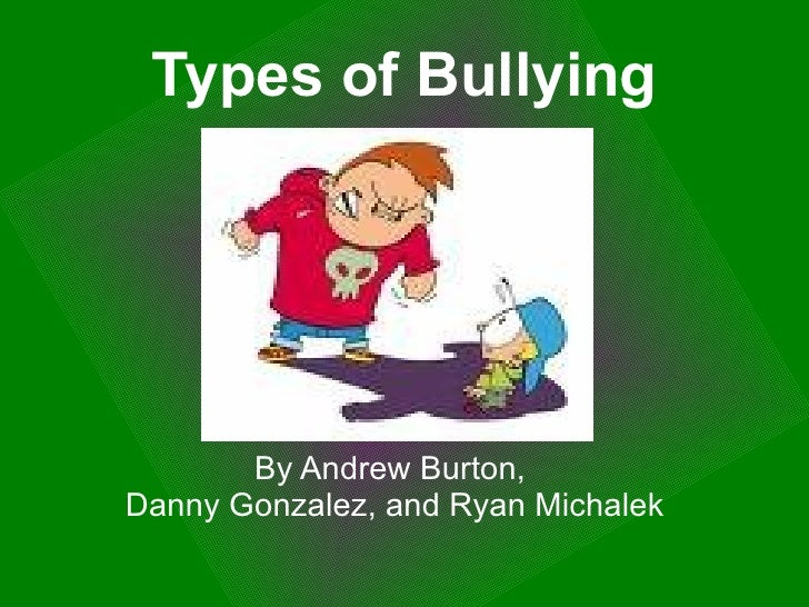 Types   of Bullying By Andrew Burton,  Danny Gonzalez, and Ryan Michalek