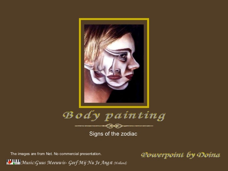 Music:Guus Meeuwis- Geef Mij Nu Je Angst   (Holland) Powerpoint by Doina Body painting Signs of the zodiac  The images are...