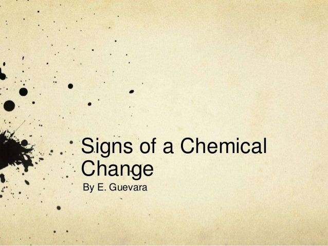 Signs of a Chemical Change By E. Guevara