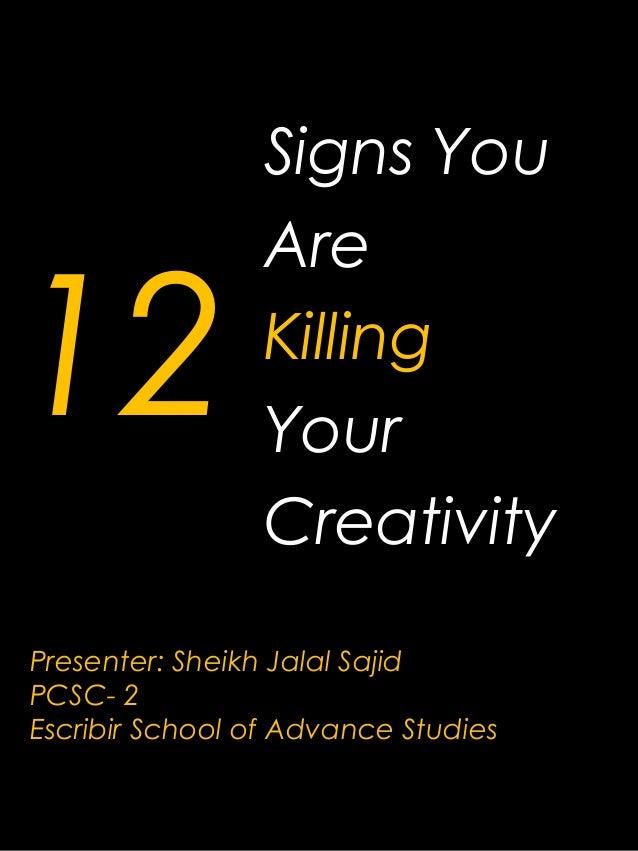 12 Signs You Are Killing Your Creativity Presenter: Sheikh Jalal Sajid PCSC- 2 Escribir School of Advance Studies