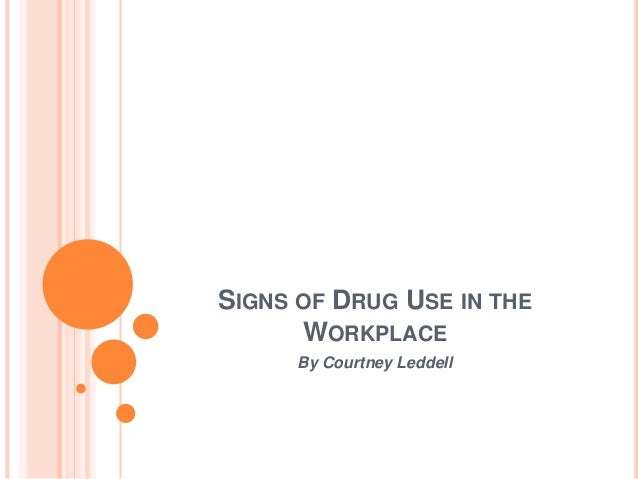 SIGNS OF DRUG USE IN THE      WORKPLACE      By Courtney Leddell