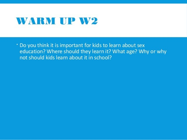 WARM UP W2   Do you think it is important for kids to learn about sex  education? Where should they learn it? What age? W...