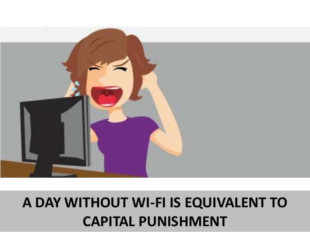 A DAY WITHOUT WI-FI IS EQUIVALENT TO CAPITAL PUNISHMENT