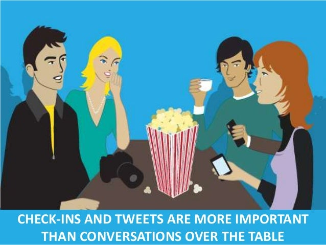 CHECK-INS AND TWEETS ARE MORE IMPORTANT THAN CONVERSATIONS OVER THE TABLE