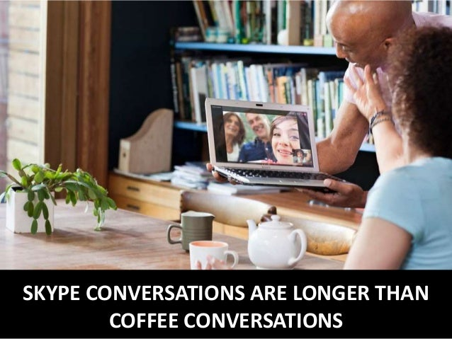 SKYPE CONVERSATIONS ARE LONGER THAN COFFEE CONVERSATIONS