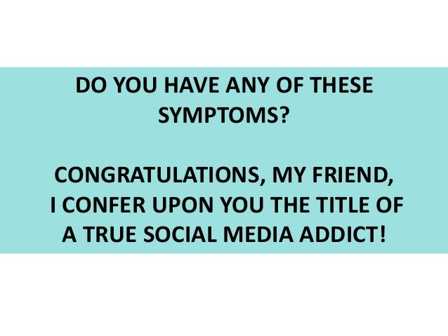 DO YOU HAVE ANY OF THESE SYMPTOMS? CONGRATULATIONS, MY FRIEND, I CONFER UPON YOU THE TITLE OF A TRUE SOCIAL MEDIA ADDICT!