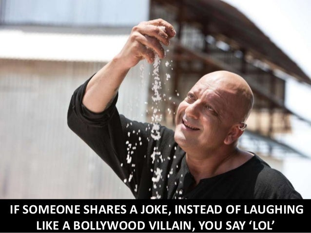 IF SOMEONE SHARES A JOKE, INSTEAD OF LAUGHING LIKE A BOLLYWOOD VILLAIN, YOU SAY 'LOL'
