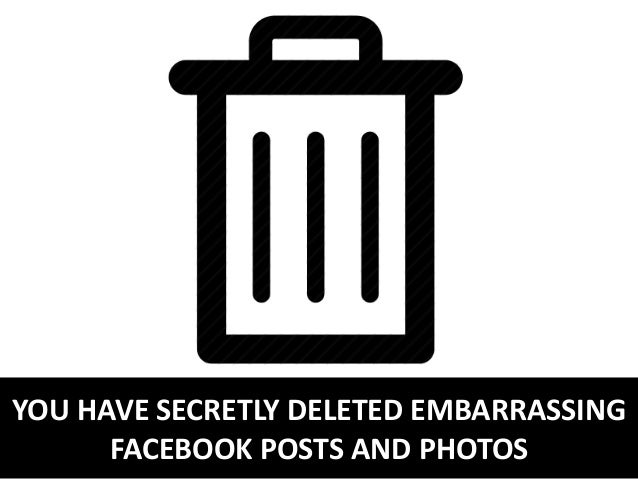 YOU HAVE SECRETLY DELETED EMBARRASSING FACEBOOK POSTS AND PHOTOS