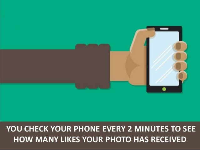 YOU CHECK YOUR PHONE EVERY 2 MINUTES TO SEE HOW MANY LIKES YOUR PHOTO HAS RECEIVED