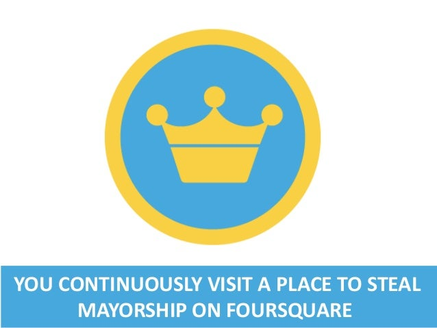 YOU CONTINUOUSLY VISIT A PLACE TO STEAL MAYORSHIP ON FOURSQUARE